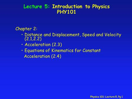 Physics 101: Lecture 5, Pg 1 Lecture 5: Introduction to Physics PHY101 Chapter 2: Distance and Displacement, Speed and Velocity (2.1,2.2) Acceleration.