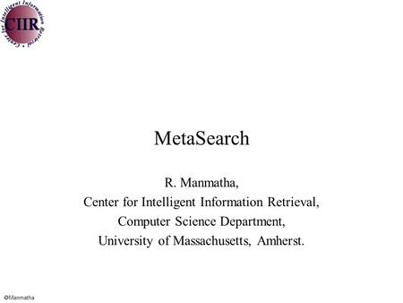  Manmatha MetaSearch R. Manmatha, Center for Intelligent Information Retrieval, Computer Science Department, University <strong>of</strong> Massachusetts, Amherst.