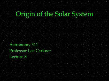 Origin of the Solar System Astronomy 311 Professor Lee Carkner Lecture 8.