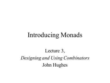 Introducing Monads Lecture 3, Designing and Using Combinators John Hughes.