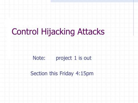 Control Hijacking Attacks Note: project 1 is out Section this Friday 4:15pm.
