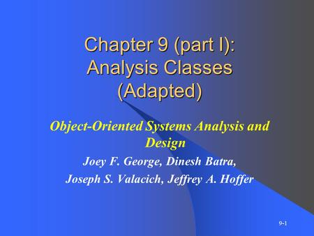 9-1 Chapter 9 (part I): Analysis Classes (Adapted) Object-Oriented Systems Analysis and Design Joey F. George, Dinesh Batra, Joseph S. Valacich, Jeffrey.