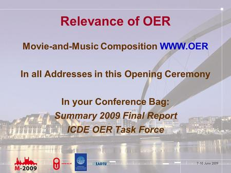 Relevance of OER Movie-and-Music Composition WWW.OER In all Addresses in this Opening Ceremony In your Conference Bag: Summary 2009 Final Report ICDE OER.