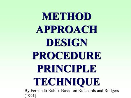 METHOD APPROACH DESIGN PROCEDURE PRINCIPLE TECHNIQUE By Fernando Rubio. Based on Ridchards and Rodgers (1991)