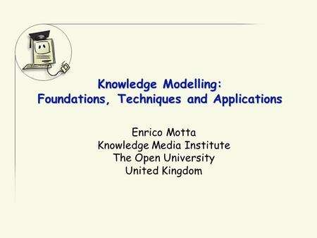 Knowledge Modelling: Foundations, Techniques and Applications Enrico Motta Knowledge Media Institute The Open University United Kingdom.