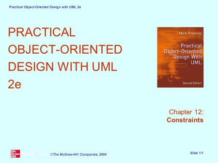 Practical Object-Oriented Design with UML 2e Slide 1/1 ©The McGraw-Hill Companies, 2004 PRACTICAL OBJECT-ORIENTED DESIGN WITH UML 2e Chapter 12: Constraints.