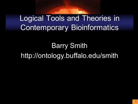 1 Logical Tools and Theories in Contemporary Bioinformatics Barry Smith