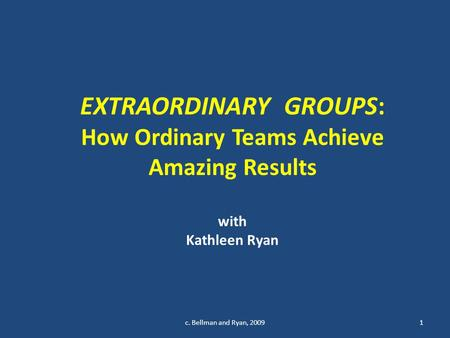 EXTRAORDINARY GROUPS: How Ordinary Teams Achieve Amazing Results with Kathleen Ryan 1c. Bellman and Ryan, 2009.