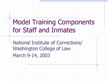 Model Training Components for Staff and Inmates National Institute of Corrections/ Washington College of Law March 9-14, 2003.