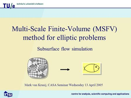 Multi-Scale Finite-Volume (MSFV) method for elliptic problems Subsurface flow simulation Mark van Kraaij, CASA Seminar Wednesday 13 April 2005.