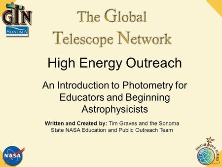 High Energy Outreach An Introduction to Photometry for Educators and Beginning Astrophysicists Written and Created by: Tim Graves and the Sonoma State.