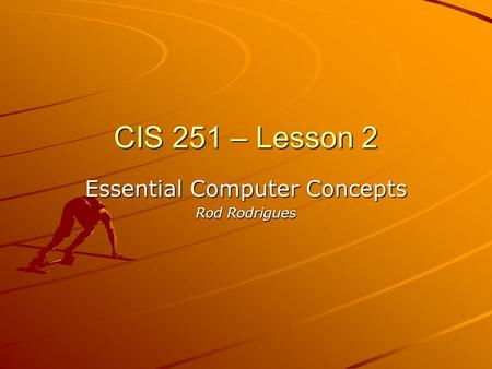 CIS 251 – Lesson 2 Essential Computer Concepts Rod Rodrigues.