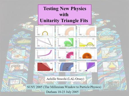 1 Testing New Physics with Unitarity Triangle Fits Achille Stocchi (LAL/Orsay) SUSY 2005 (The Millenium Window to Particle Physics) Durham 18-23 July 2005.