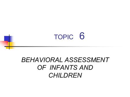 TOPIC 6 BEHAVIORAL ASSESSMENT OF INFANTS AND CHILDREN.