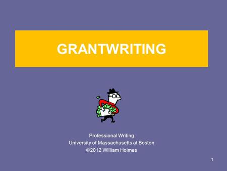 GRANTWRITING Professional Writing University of Massachusetts at Boston ©2012 William Holmes 1.