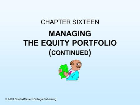 CHAPTER SIXTEEN MANAGING THE EQUITY PORTFOLIO ( CONTINUED ) © 2001 South-Western College Publishing.