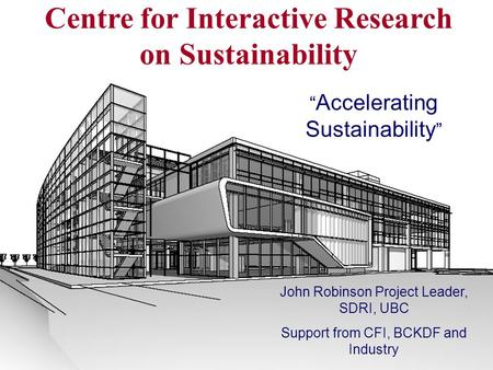 "Centre for Interactive Research on Sustainability "" Accelerating Sustainability "" John Robinson Project Leader, SDRI, UBC Support from CFI, BCKDF and Industry."