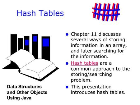 L l Chapter 11 discusses several ways of storing information in an array, and later searching for the information. l l Hash tables are a common approach.