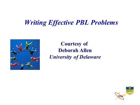 Writing Effective PBL Problems Courtesy of Deborah Allen University of Delaware.