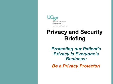 Privacy and Security Briefing Protecting our Patient's Privacy is Everyone's Business: Be a Privacy Protector!