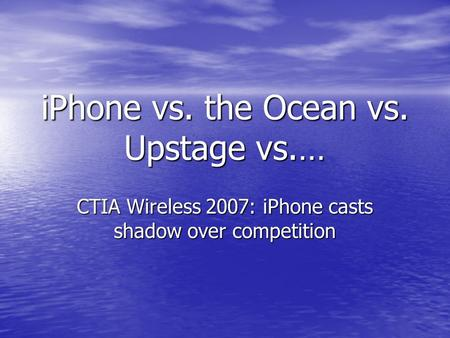 IPhone vs. the Ocean vs. Upstage vs.… CTIA Wireless 2007: iPhone casts shadow over competition.