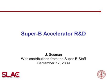 Super-B Accelerator R&D J. Seeman With contributions from the Super-B Staff September 17, 2009.