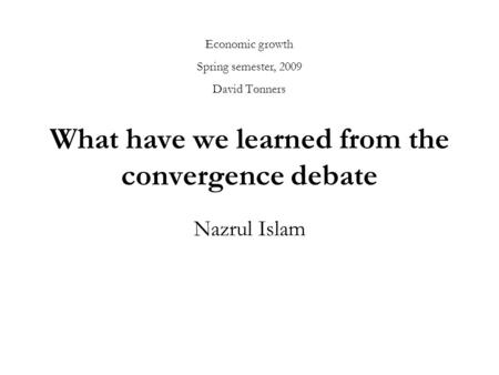 What have we learned from the convergence debate Nazrul Islam Economic growth Spring semester, 2009 David Tønners.