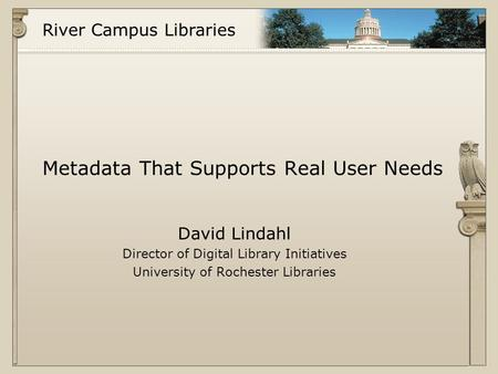 River Campus Libraries Metadata That Supports Real User Needs David Lindahl Director of Digital Library Initiatives University of Rochester Libraries.