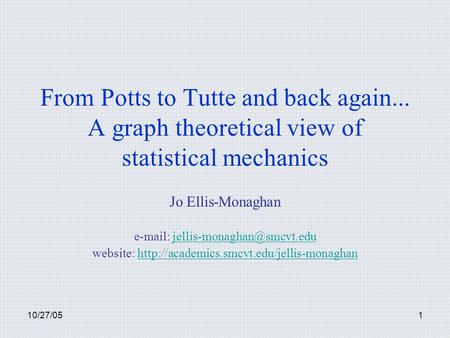 10/27/051 From Potts to Tutte and back again... A graph theoretical view of statistical mechanics Jo Ellis-Monaghan