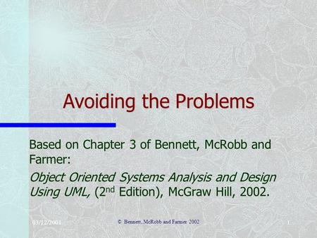 03/12/2001 © Bennett, McRobb and Farmer 2002 1 Avoiding the Problems Based on Chapter 3 of Bennett, McRobb and Farmer: Object Oriented Systems Analysis.