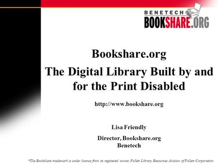 Bookshare.org The Digital Library Built by and for the Print Disabled  Lisa Friendly Director, Bookshare.org Benetech *The Bookshare.