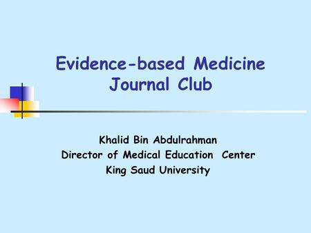 Evidence-based Medicine Journal Club Khalid Bin Abdulrahman Director of Medical Education Center King Saud University.