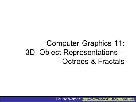 Course Website:  Computer Graphics 11: 3D Object Representations – Octrees & Fractals.