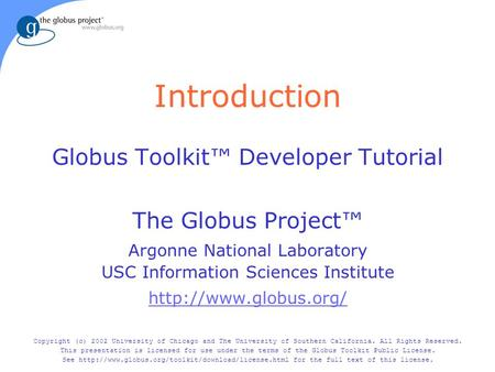 Introduction Globus Toolkit™ Developer Tutorial The Globus Project™ Argonne National Laboratory USC Information Sciences Institute