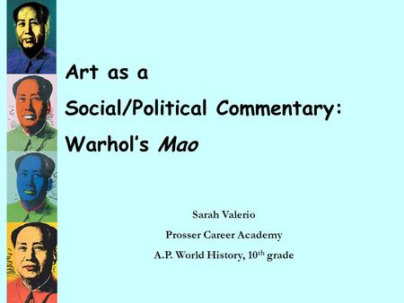 Art as a Social/Political Commentary: Warhol's Mao Sarah Valerio Prosser Career Academy A.P. World History, 10 th grade.