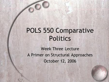POLS 550 Comparative Politics Week Three Lecture A Primer on Structural Approaches October 12, 2006.
