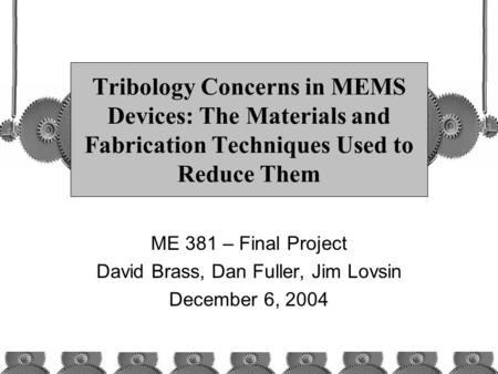 Tribology Concerns in MEMS Devices: The Materials and Fabrication Techniques Used to Reduce Them ME 381 – Final Project David Brass, Dan Fuller, Jim Lovsin.