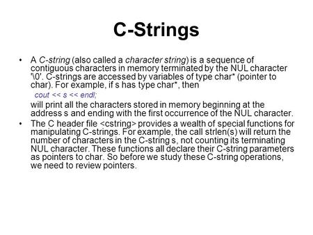 C-Strings A C-string (also called a character string) is a sequence of contiguous characters in memory terminated by the NUL character '\0'. C-strings.