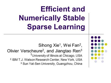 Efficient and Numerically Stable Sparse Learning Sihong Xie 1, Wei Fan 2, Olivier Verscheure 2, and Jiangtao Ren 3 1 University of Illinois at Chicago,