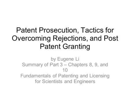 Patent Prosecution, Tactics for Overcoming Rejections, and Post Patent Granting by Eugene Li Summary of Part 3 – Chapters 8, 9, and 10 Fundamentals of.
