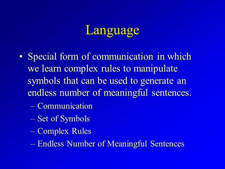 Language Special form of communication in which we learn complex rules to manipulate symbols that can be used to generate an endless number of meaningful.