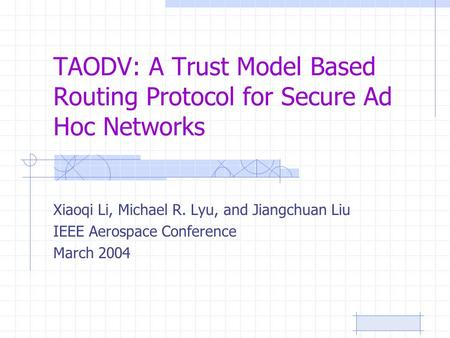 TAODV: A Trust Model Based Routing Protocol for Secure Ad Hoc Networks Xiaoqi Li, Michael R. Lyu, and Jiangchuan Liu IEEE Aerospace Conference March 2004.