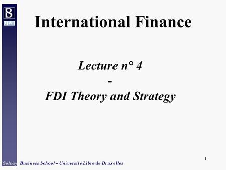 1 Solvay Business School – Université Libre de Bruxelles 1 Lecture n° 4 - FDI Theory and Strategy International Finance.