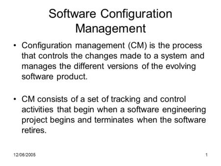 12/06/20051 Software Configuration Management Configuration management (CM) is the process that controls the changes made to a system and manages the different.