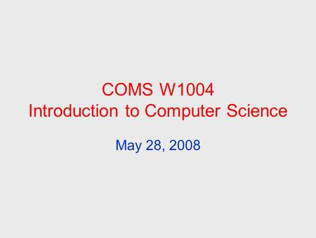COMS W1004 Introduction to Computer Science May 28, 2008.