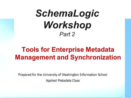 SchemaLogic Workshop Part 2 Tools for Enterprise Metadata Management and Synchronization Prepared for the University of Washington Information School Applied.
