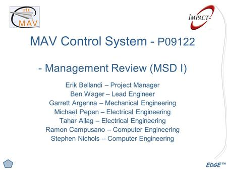 EDGE™ MAV Control System - P09122 - Management Review (MSD I) Erik Bellandi – Project Manager Ben Wager – Lead Engineer Garrett Argenna – Mechanical Engineering.