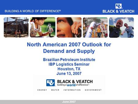BUILDING A WORLD OF DIFFERENCE ® June 2007 North American 2007 Outlook for Demand and Supply Brazilian Petroleum Institute IBP Logistics Seminar Houston,