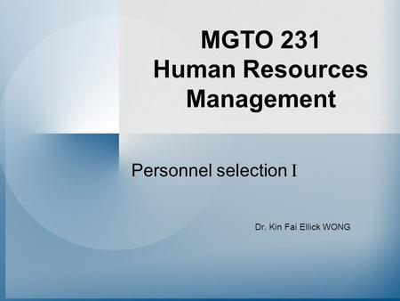 MGTO 231 Human Resources Management Personnel selection I Dr. Kin Fai Ellick WONG.