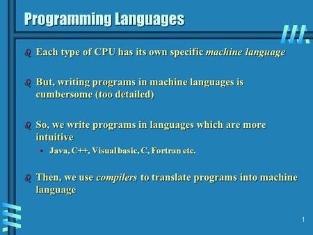 1 Programming Languages b Each type of CPU has its own specific machine language b But, writing programs in machine languages is cumbersome (too detailed)
